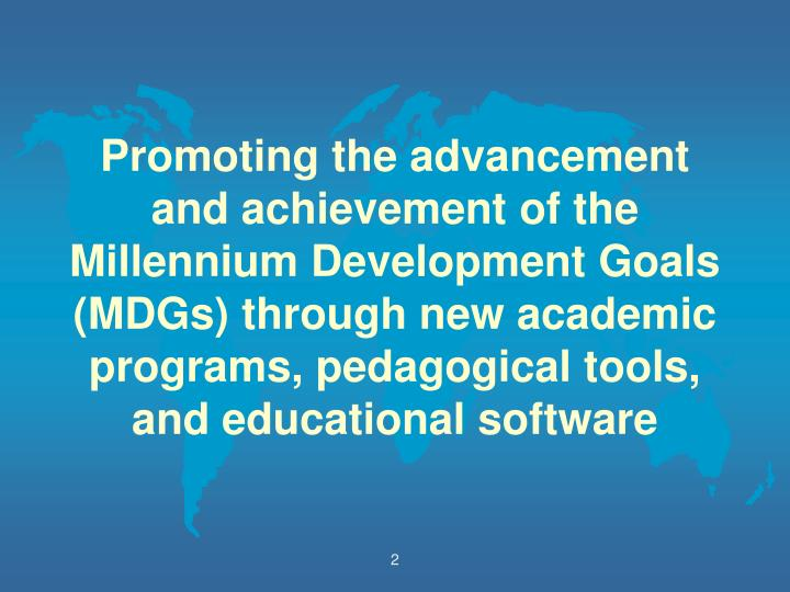 Promoting the advancement and achievement of the Millennium Development Goals (MDGs) through new academic programs, pedagogical tools, and educational software