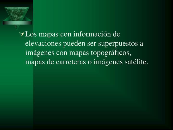 Los mapas con información de elevaciones pueden ser superpuestos a imágenes con mapas topográficos, mapas de carreteras o imágenes satélite.