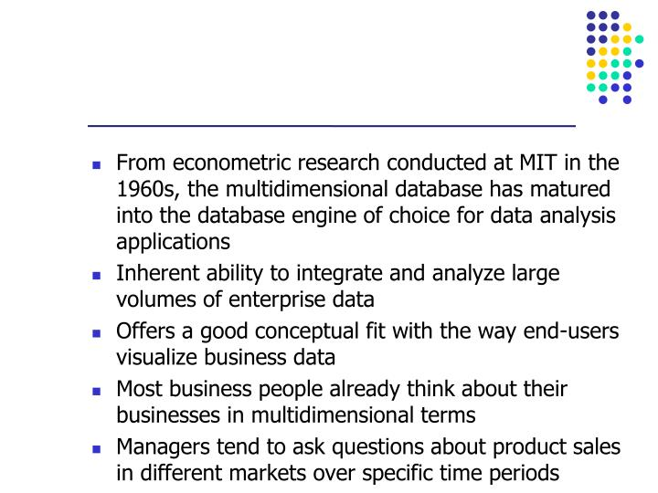 From econometric research conducted at MIT in the 1960s, the multidimensional database has matured into the database engine of choice for data analysis applications