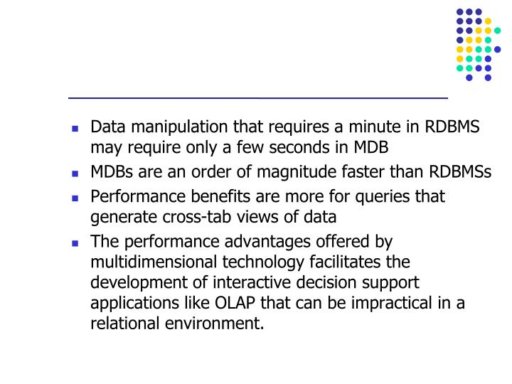 Data manipulation that requires a minute in RDBMS may require only a few seconds in MDB