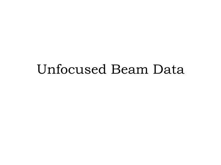 Unfocused Beam Data