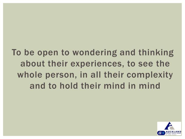 To be open to wondering and thinking about their experiences, to see the whole person, in all their complexity and to hold their mind in mind