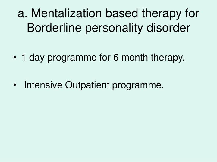 a. Mentalization based therapy for Borderline personality disorder