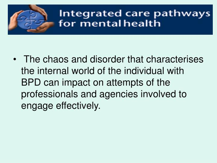 The chaos and disorder that characterises the internal world of the individual with BPD can impact on attempts of the professionals and agencies involved to engage effectively.