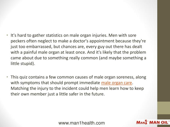 It's hard to gather statistics on male organ injuries. Men with sore peckers often neglect to make a doctor's appointment because they're just too embarrassed, but chances are, every guy out there has dealt with a painful male organ at least once. And it's likely that the problem came about due to something really common (and maybe something a little stupid).