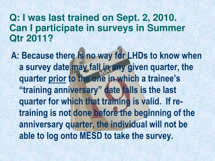 Q: I was last trained on Sept. 2, 2010. Can I participate in surveys in Summer Qtr 2011?