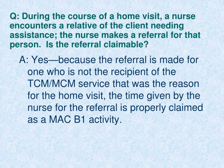 Q: During the course of a home visit, a nurse encounters a relative of the client needing assistance; the nurse makes a referral for that person.  Is the referral claimable?