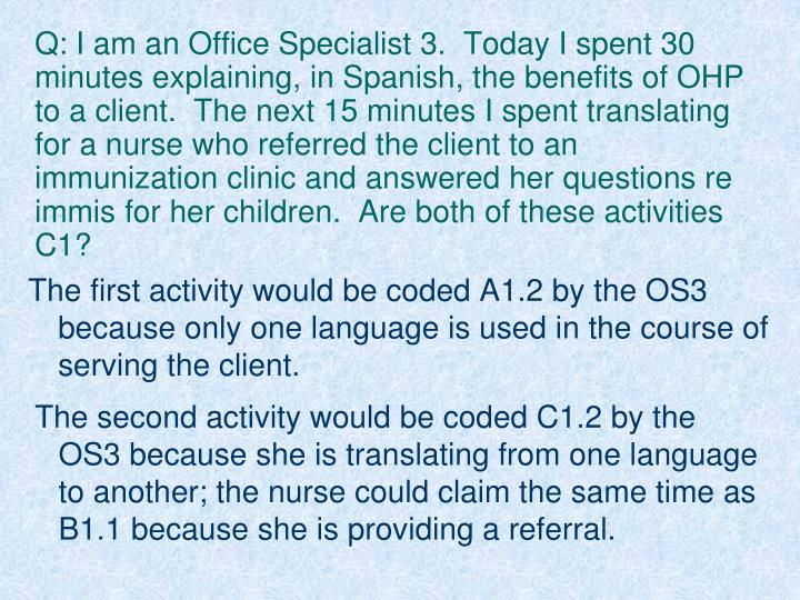 Q: I am an Office Specialist 3.  Today I spent 30 minutes explaining, in Spanish, the benefits of OHP to a client.  The next 15 minutes I spent translating for a nurse who referred the client to an immunization clinic and answered her questions re