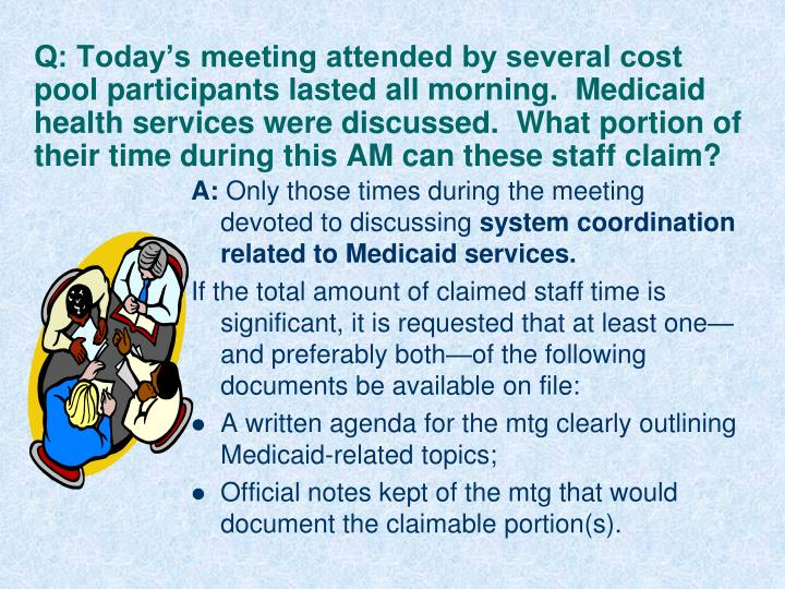 Q: Today's meeting attended by several cost pool participants lasted all morning.  Medicaid health services were discussed.  What portion of their time during this AM can these staff claim?