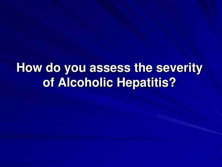 How do you assess the severity of Alcoholic Hepatitis?