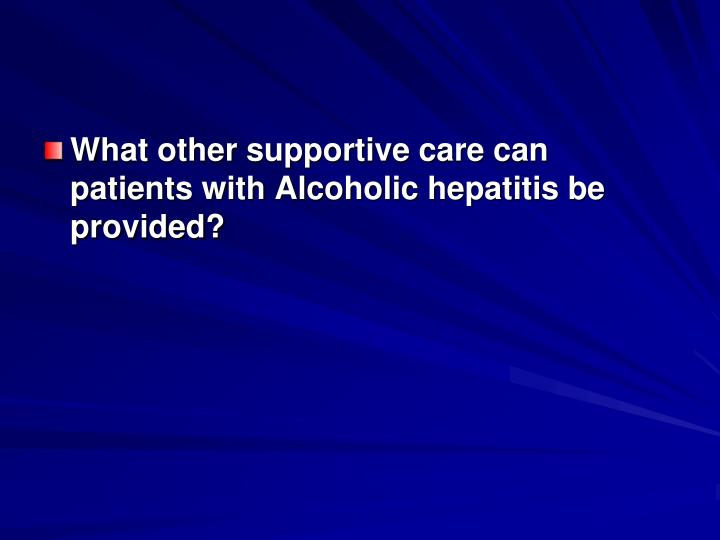 What other supportive care can patients with Alcoholic hepatitis be provided?
