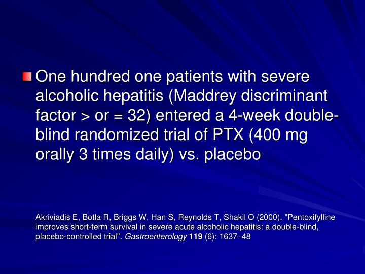 One hundred one patients with severe alcoholic hepatitis (Maddrey discriminant factor > or = 32) entered a 4-week double-blind randomized trial of PTX (400 mg orally 3 times daily) vs. placebo