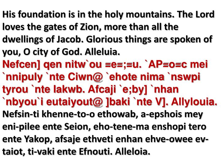 His foundation is in the holy mountains. The Lord loves the gates of Zion, more than all the dwellings of Jacob. Glorious things are spoken of you, O city of God. Alleluia.