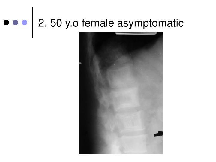 2. 50 y.o female asymptomatic