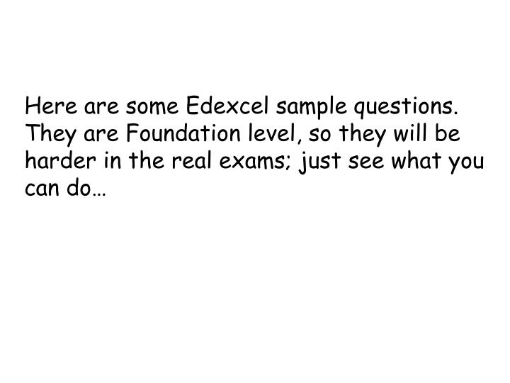 Here are some Edexcel sample questions. They are Foundation level, so they will be harder in the real exams; just see what you can do…