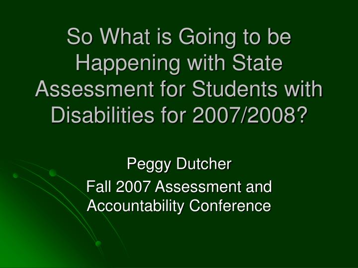 So what is going to be happening with state assessment for students with disabilities for 2007 2008