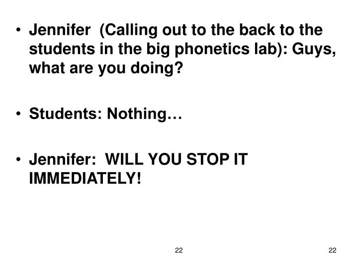 Jennifer  (Calling out to the back to the students in the big phonetics lab): Guys, what are you doing?
