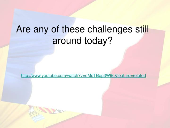 Are any of these challenges still around today?