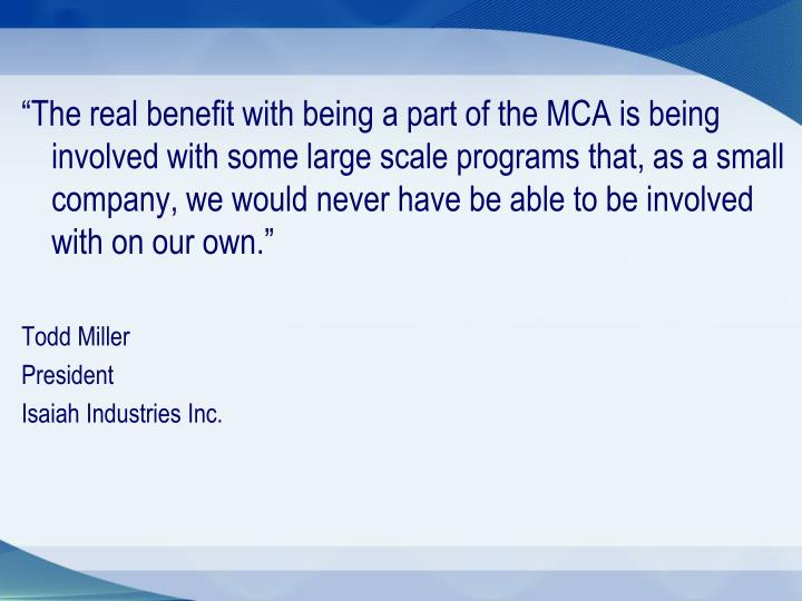 """The real benefit with being a part of the MCA is being involved with some large scale programs that, as a small company, we would never have be able to be involved with on our own."""