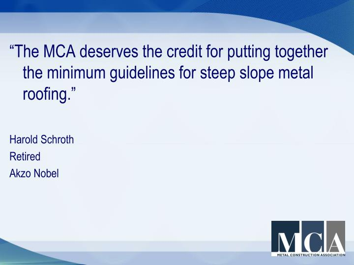 """The MCA deserves the credit for putting together the minimum guidelines for steep slope metal roofing."""