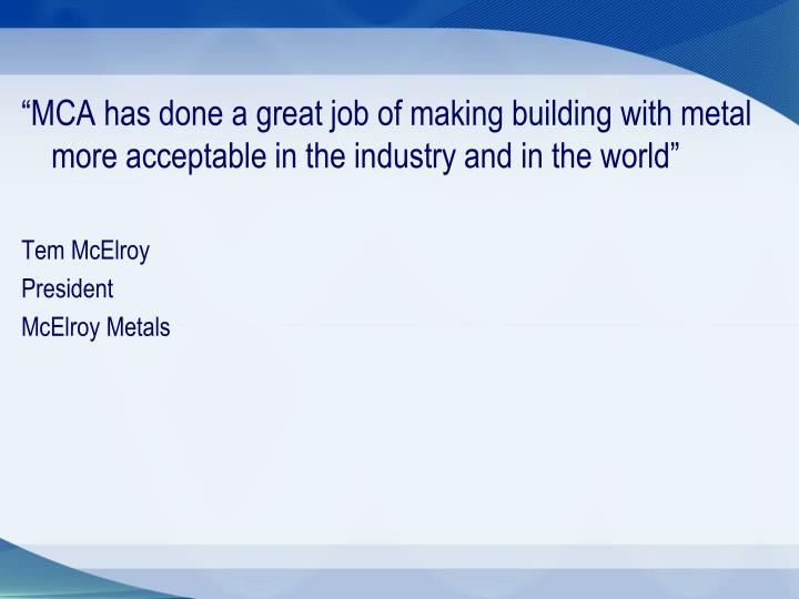 """MCA has done a great job of making building with metal more acceptable in the industry and in the world"""