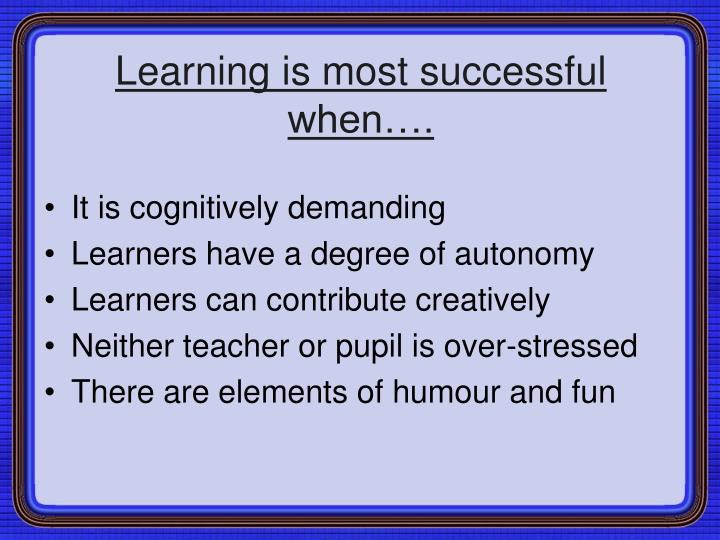 Learning is most successful when….