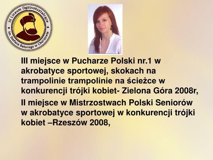 III miejsce w Pucharze Polski nr.1 w akrobatyce sportowej, skokach na trampolinie trampolinie na ścieżce w konkurencji trójki kobiet- Zielona Góra 2008r,