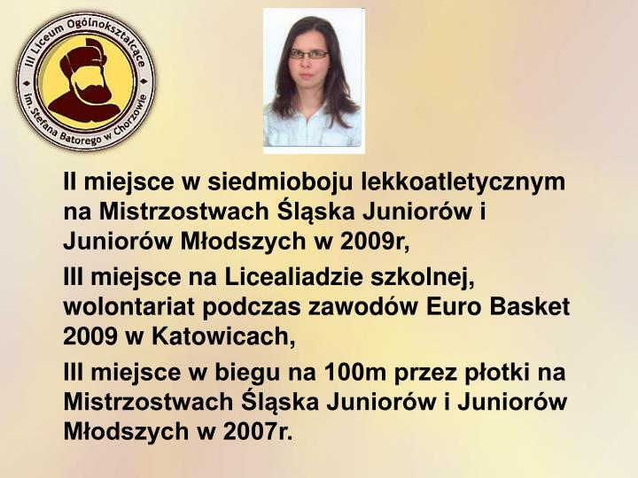 II miejsce w siedmioboju lekkoatletycznym na Mistrzostwach Śląska Juniorów i Juniorów Młodszych w 2009r,