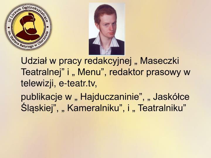 """Udział w pracy redakcyjnej """" Maseczki Teatralnej"""" i """" Menu"""", redaktor prasowy w telewizji, e-teatr.tv,"""