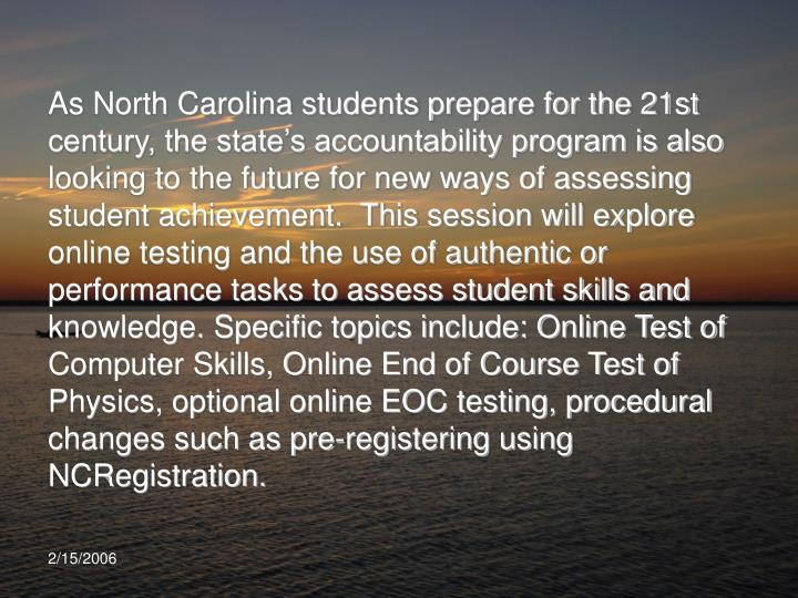 As North Carolina students prepare for the 21st century, the state's accountability program is also looking to the future for new ways of assessing student achievement.  This session will explore online testing and the use of authentic or performance tasks to assess student skills and knowledge. Specific topics include: Online Test of Computer Skills, Online End of Course Test of Physics, optional online EOC testing, procedural changes such as pre-registering using NCRegistration.