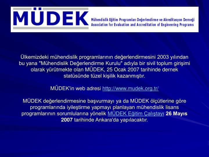 """Ülkemizdeki mühendislik programlarının değerlendirmesini 2003 yılından bu yana """"Mühendislik Değerlendirme Kurulu"""" adıyla bir sivil toplum girişimi olarak yürütmekte olan MÜDEK, 25 Ocak 2007 tarihinde dernek statüsünde tüzel kişilik kazanmıştır."""