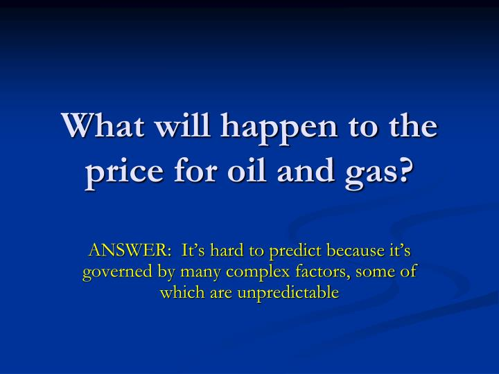What will happen to the price for oil and gas?