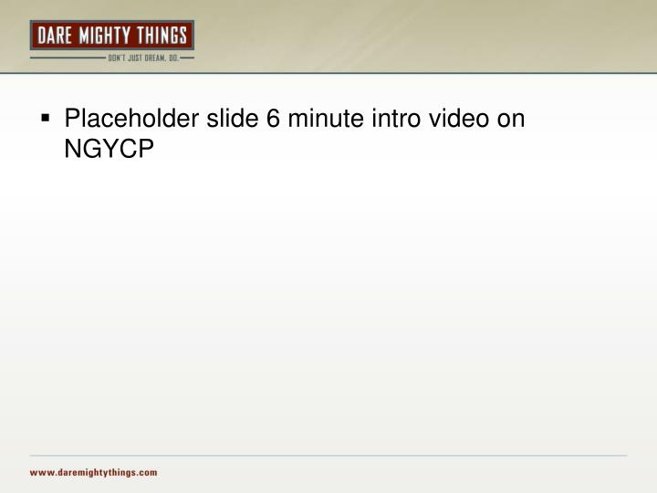 Placeholder slide 6 minute intro video on NGYCP
