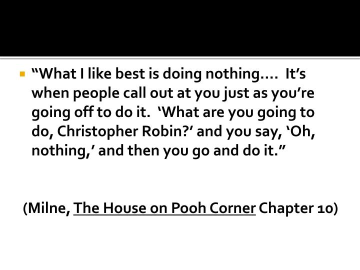"""""""What I like best is doing nothing….  It's when people call out at you just as you're going off to do it.  'What are you going to do, Christopher Robin?' and you say, 'Oh, nothing,' and then you go and do it."""""""
