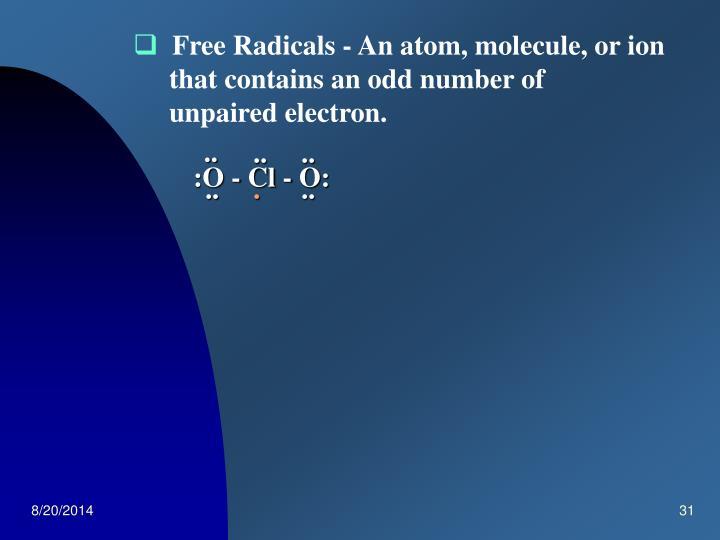 Free Radicals - An atom, molecule, or ion