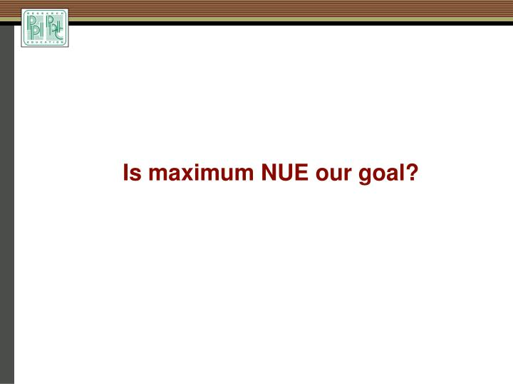 Is maximum NUE our goal?