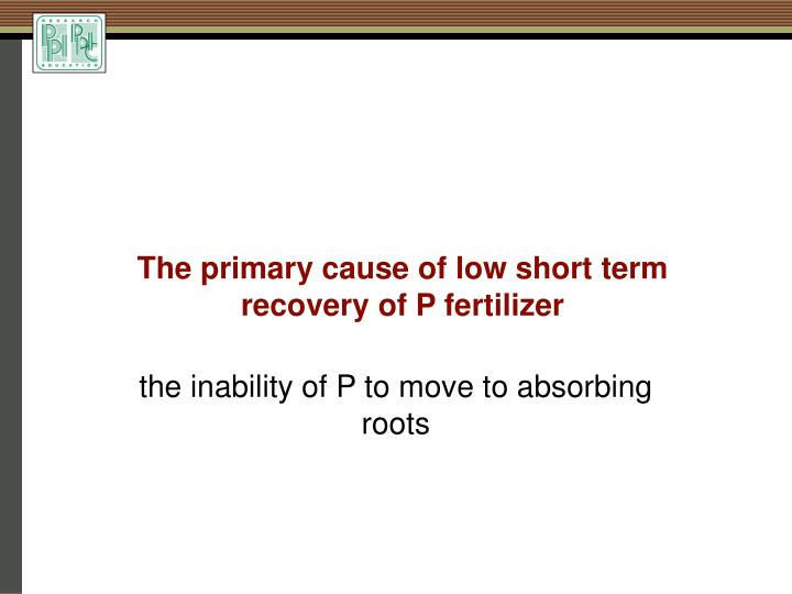 The primary cause of low short term recovery of P fertilizer