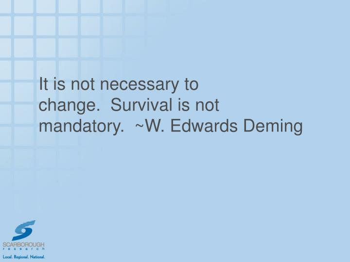 It is not necessary to change.  Survival is not mandatory.  ~W. Edwards Deming