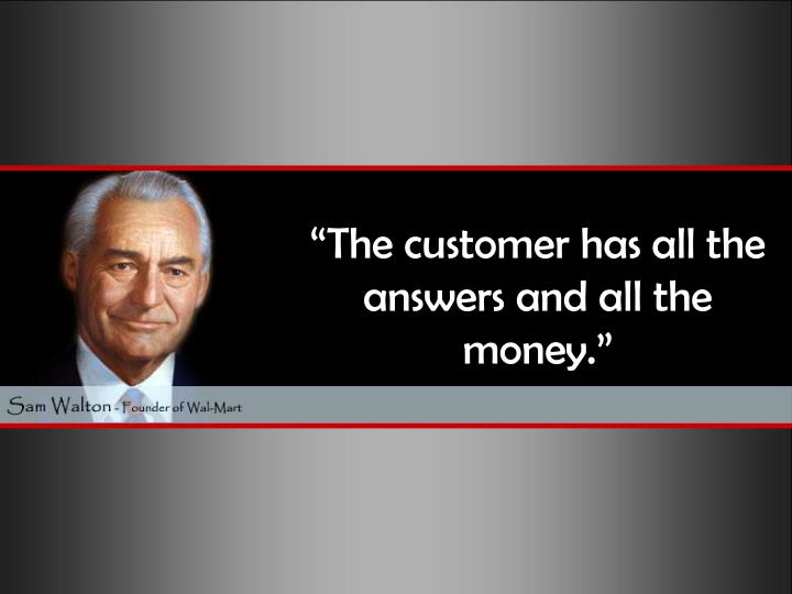 """The customer has all the answers and all the money."""