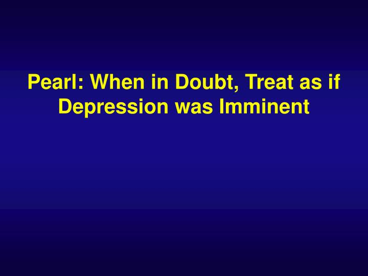 Pearl: When in Doubt, Treat as if Depression was Imminent
