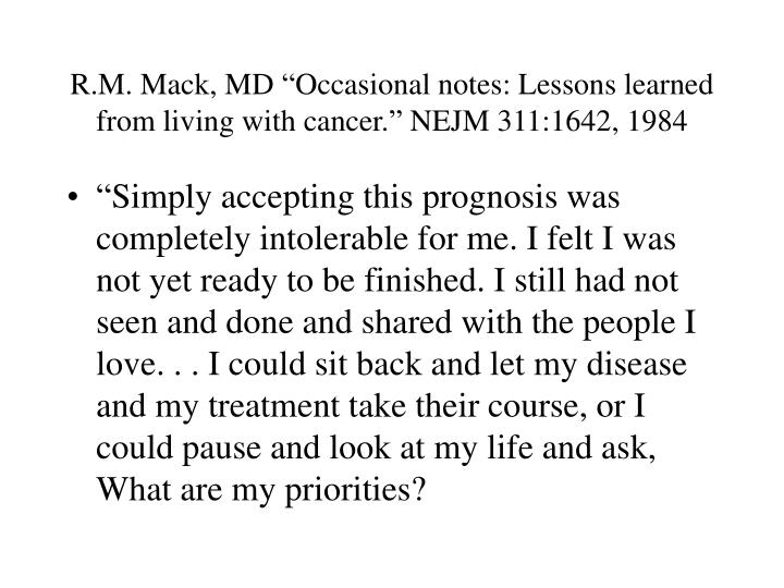 """R.M. Mack, MD """"Occasional notes: Lessons learned from living with cancer."""" NEJM 311:1642, 1984"""