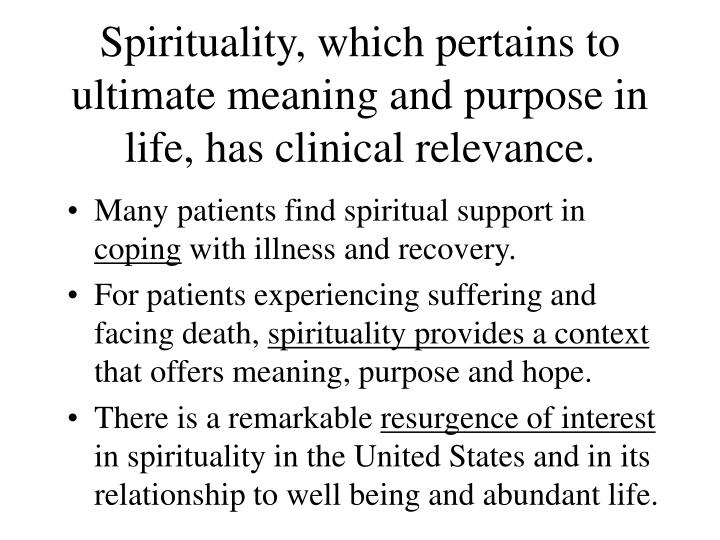 Spirituality, which pertains to ultimate meaning and purpose in life, has clinical relevance.