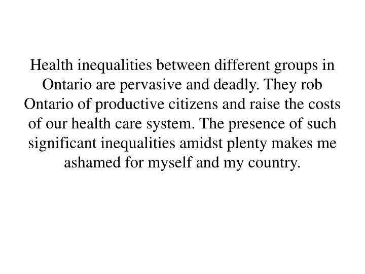 Health inequalities between different groups in Ontario are pervasive and deadly. They rob Ontario of productive citizens and raise the costs of our health care system. The presence of such significant inequalities amidst plenty makes me ashamed for myself and my country.