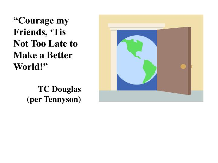 """""""Courage my Friends, 'Tis Not Too Late to Make a Better World!"""""""