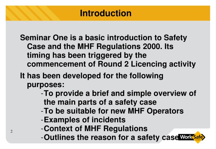 Seminar One is a basic introduction to Safety Case and the MHF Regulations 2000. Its timing has been triggered by the commencement of Round 2 Licencing activity
