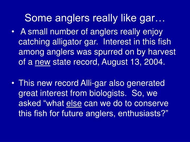 Some anglers really like gar…