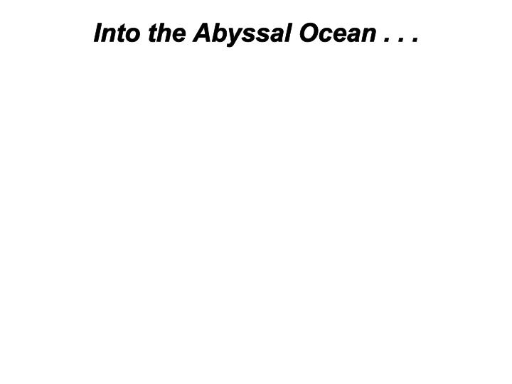 Into the Abyssal Ocean . . .