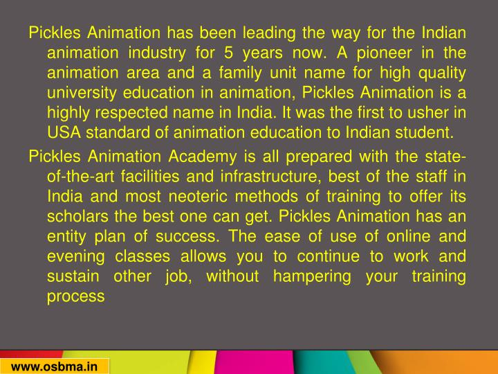 Pickles Animation has been leading the way for the Indian animation industry for 5 years now. A pioneer in the animation area and a family unit name for high quality university education in animation, Pickles Animation is a highly respected name in India. It was the first to usher in USA standard of animation education to Indian student.