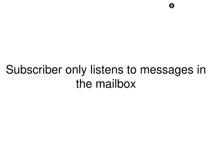 Subscriber only listens to messages in the mailbox