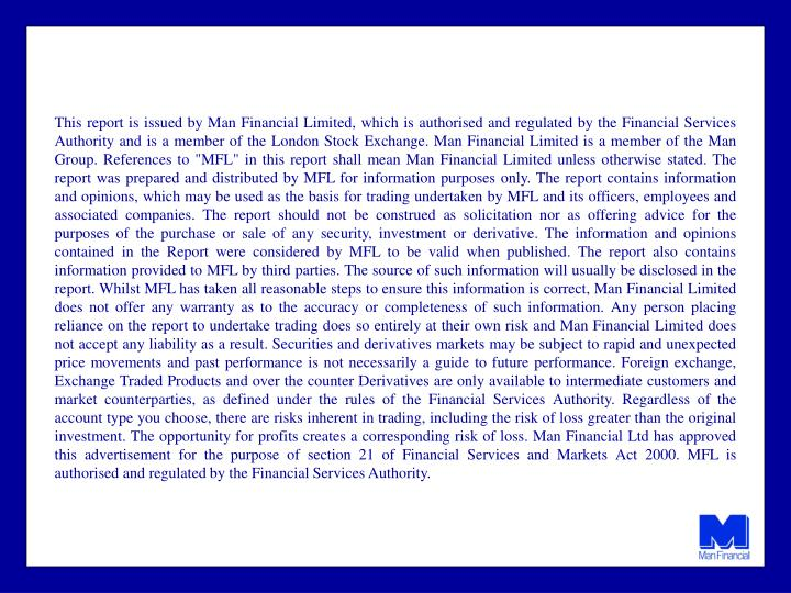 """This report is issued by Man Financial Limited, which is authorised and regulated by the Financial Services Authority and is a member of the London Stock Exchange. Man Financial Limited is a member of the Man Group. References to """"MFL"""" in this report shall mean Man Financial Limited unless otherwise stated. The report was prepared and distributed by MFL for information purposes only. The report contains information and opinions, which may be used as the basis for trading undertaken by MFL and its officers, employees and associated companies. The report should not be construed as solicitation nor as offering advice for the purposes of the purchase or sale of any security, investment or derivative. The information and opinions contained in the Report were considered by MFL to be valid when published. The report also contains information provided to MFL by third parties. The source of such information will usually be disclosed in the report. Whilst MFL has taken all reasonable steps to ensure this information is correct, Man Financial Limited does not offer any warranty as to the accuracy or completeness of such information. Any person placing reliance on the report to undertake trading does so entirely at their own risk and Man Financial Limited does not accept any liability as a result. Securities and derivatives markets may be subject to rapid and unexpected price movements and past performance is not necessarily a guide to future performance. Foreign exchange,"""